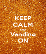 KEEP CALM AND Vandine ON - Personalised Poster A4 size