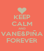 KEEP CALM AND VANE&PIÑA FOREVER - Personalised Poster A4 size