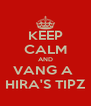 KEEP CALM AND VANG A  HIRA'S TIPZ - Personalised Poster A4 size