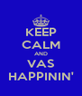 KEEP CALM AND VAS HAPPININ' - Personalised Poster A4 size