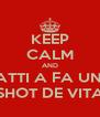 KEEP CALM AND VATTI A FA UNO SHOT DE VITA - Personalised Poster A4 size