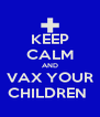 KEEP CALM AND VAX YOUR CHILDREN  - Personalised Poster A4 size
