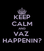 KEEP CALM AND VAZ  HAPPENIN? - Personalised Poster A4 size