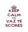 KEEP CALM AND VAZ TE SCORES - Personalised Poster A4 size