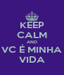 KEEP CALM AND VC É MINHA VIDA - Personalised Poster A4 size
