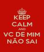 KEEP CALM AND VC DE MIM NÃO SAI - Personalised Poster A4 size