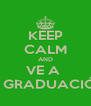 KEEP CALM AND VE A  MI GRADUACIÓN - Personalised Poster A4 size