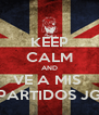 KEEP CALM AND VE A MIS  PARTIDOS JG - Personalised Poster A4 size