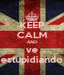 KEEP CALM AND ve estupidiando - Personalised Poster A4 size