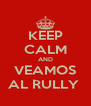 KEEP CALM AND VEAMOS AL RULLY  - Personalised Poster A4 size