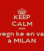 KEEP CALM AND vegn ke en va  a MILAN - Personalised Poster A4 size