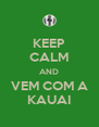 KEEP CALM AND VEM COM A KAUAI - Personalised Poster A4 size