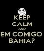 KEEP CALM AND VEM COMIGO P BAHIA? - Personalised Poster A4 size