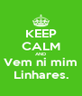 KEEP CALM AND Vem ni mim Linhares. - Personalised Poster A4 size