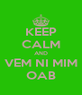 KEEP CALM AND VEM NI MIM OAB - Personalised Poster A4 size