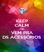 KEEP CALM AND VEM PRA DS ACESSÓRIOS - Personalised Poster A4 size