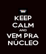 KEEP CALM AND VEM PRA NÚCLEO - Personalised Poster A4 size