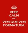 KEEP CALM AND VEM QUE VEM FORMATURA - Personalised Poster A4 size