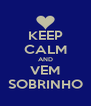 KEEP CALM AND VEM SOBRINHO - Personalised Poster A4 size