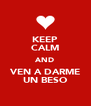 KEEP CALM AND VEN A DARME UN BESO - Personalised Poster A4 size