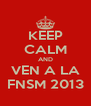 KEEP CALM AND VEN A LA FNSM 2013 - Personalised Poster A4 size