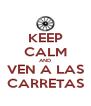 KEEP CALM AND VEN A LAS CARRETAS - Personalised Poster A4 size
