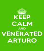 KEEP CALM AND VENERATED ARTURO - Personalised Poster A4 size