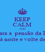 KEEP CALM AND venha para a  pensão da D. Maria Saia à noite e volte de dia! - Personalised Poster A4 size