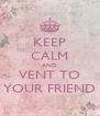 KEEP CALM AND VENT TO YOUR FRIEND - Personalised Poster A4 size