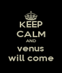 KEEP CALM AND venus will come - Personalised Poster A4 size