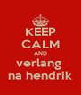 KEEP CALM AND verlang  na hendrik - Personalised Poster A4 size