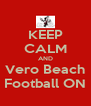 KEEP CALM AND Vero Beach Football ON - Personalised Poster A4 size