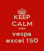KEEP CALM AND vespa excel 150 - Personalised Poster A4 size