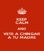 KEEP CALM AND VETE A CHINGAR A TU MADRE - Personalised Poster A4 size