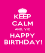 KEEP CALM AND, VIC HAPPY  BIRTHDAY! - Personalised Poster A4 size