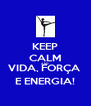 KEEP CALM AND VIDA, FORÇA  E ENERGIA! - Personalised Poster A4 size