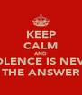 KEEP CALM AND VIOLENCE IS NEVER THE ANSWER - Personalised Poster A4 size