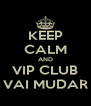 KEEP CALM AND VIP CLUB VAI MUDAR - Personalised Poster A4 size