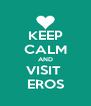 KEEP CALM AND VISIT  EROS - Personalised Poster A4 size