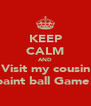 KEEP CALM AND Visit my cousin paint ball Game! - Personalised Poster A4 size