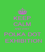KEEP CALM AND VISIT POLKA DOT  EXHIBITION - Personalised Poster A4 size