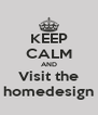 KEEP CALM AND Visit the homedesign - Personalised Poster A4 size