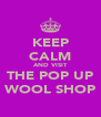 KEEP CALM AND VISIT THE POP UP WOOL SHOP - Personalised Poster A4 size