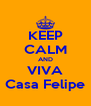 KEEP CALM AND VIVA Casa Felipe - Personalised Poster A4 size