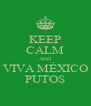 KEEP CALM AND  VIVA MÉXICO  PUTOS - Personalised Poster A4 size