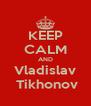 KEEP CALM AND Vladislav  Tikhonov - Personalised Poster A4 size