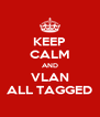 KEEP CALM AND VLAN ALL TAGGED - Personalised Poster A4 size