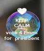 KEEP CALM AND vo vote 4 Emmi  for  president  - Personalised Poster A4 size