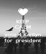 KEEP CALM AND vo vote 4 Kaitlyn  for  president  - Personalised Poster A4 size