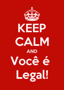 KEEP CALM AND Você é  Legal! - Personalised Poster A4 size